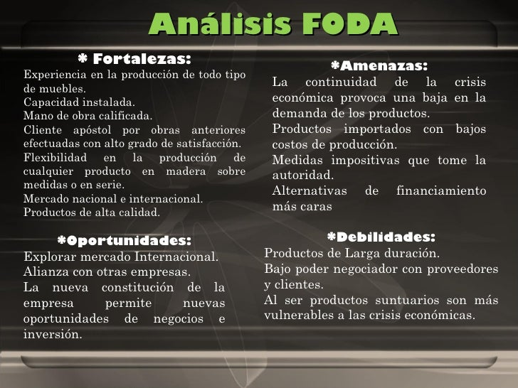 Análisis FODA * Fortalezas: Experiencia en la producción de todo tipo de muebles. Capacidad instalada. Mano de obra califi...