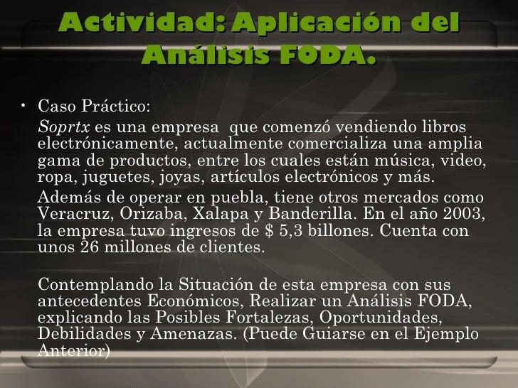 Actividad: Aplicación del Análisis FODA. <ul><li>Caso Práctico:  </li></ul><ul><li>S oprtx  es una empresa  que comenzó ve...