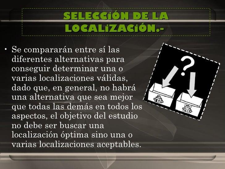 SELECCiÓN DE LA LOCALiZACiÓN.-  <ul><li>Se compararán entre sí las diferentes alternativas para conseguir determinar una o...