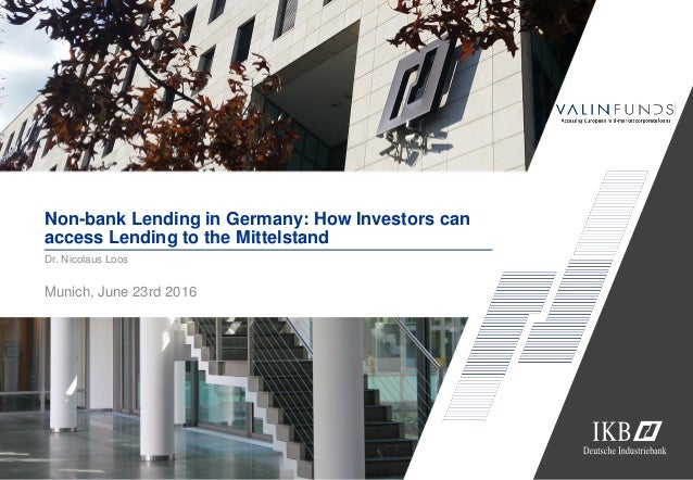 Non-bank Lending in Germany: How Investors can access Lending to the Mittelstand Munich, June 23rd 2016 Dr. Nicolaus Loos