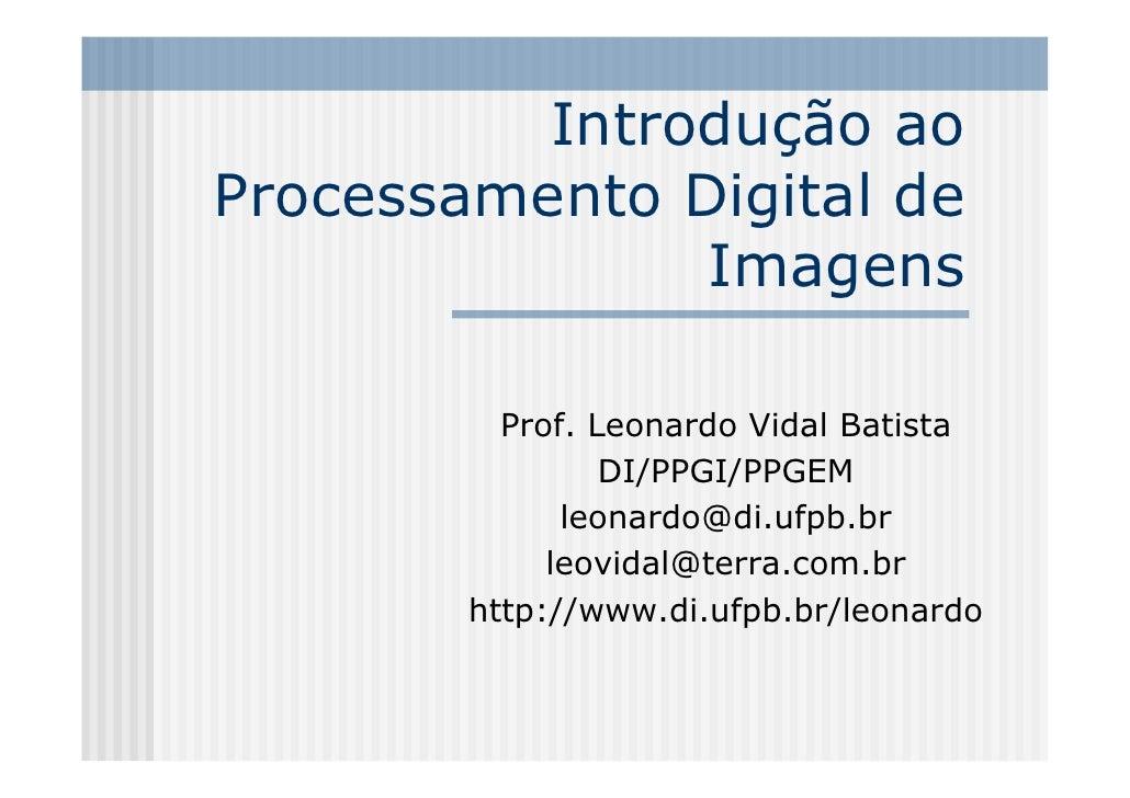 Introdução ao Processamento Digital de                Imagens            Prof. Leonardo Vidal Batista                  DI/...
