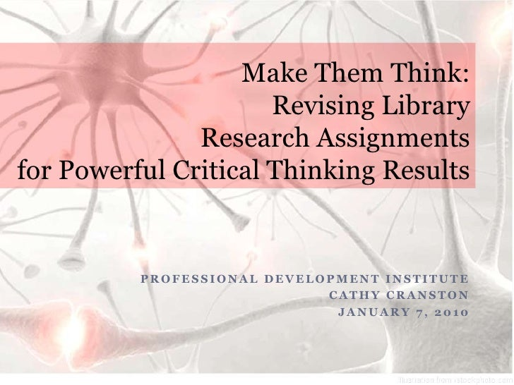 Make Them Think:Revising Library Research Assignments for Powerful Critical Thinking Results<br />Professional Development...