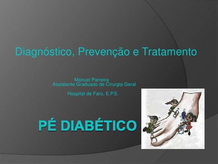 Pé Diabético<br />Diagnóstico, Prevenção e Tratamento<br />Manuel Parreira<br />Assistente Graduado de Cirurgia Geral...