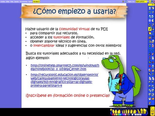 ¿Cómo empiezo a usarla?Hazte usuario de la comunidad virtual de tu PDI• para compartir sus recursos,• acceder a los tutori...