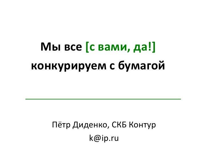 Мы все [с вами, да!]<br />конкурируем с бумагой<br />Пётр Диденко, СКБ Контур<br />k@ip.ru<br />