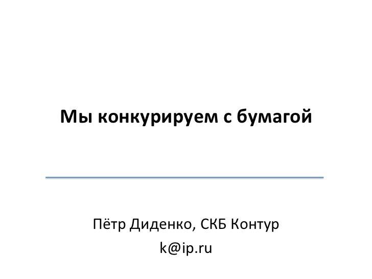 Мы конкурируем с бумагой     Пётр Диденко, СКБ Контур                k@ip.ru