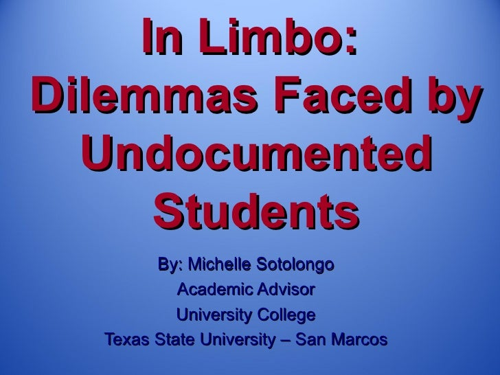 In Limbo:Dilemmas Faced by  Undocumented      Students        By: Michelle Sotolongo           Academic Advisor           ...