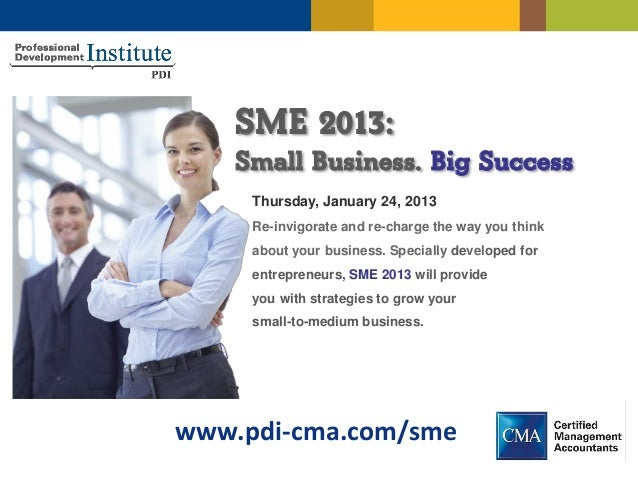 SME 2013:    Small Business. Big Success     Thursday, January 24, 2013     Re-invigorate and re-charge the way you think ...