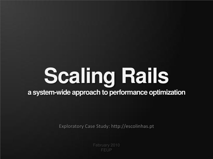 Scaling Rails a system-wide approach to performance optimization             Exploratory Case Study: http://escolinhas.pt ...
