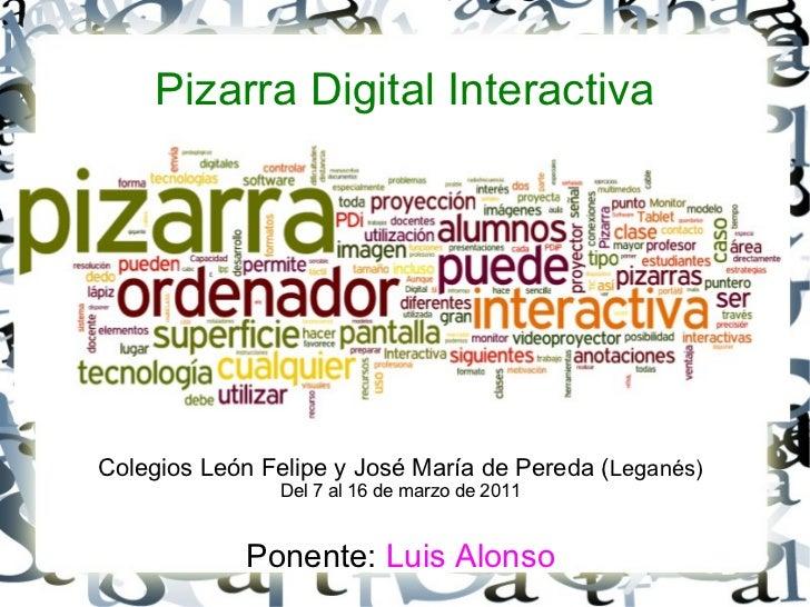 Pizarra Digital Interactiva <ul>Colegios León Felipe y José María de Pereda ( Leganés) Del 7 al 16 de marzo de 2011 Ponent...