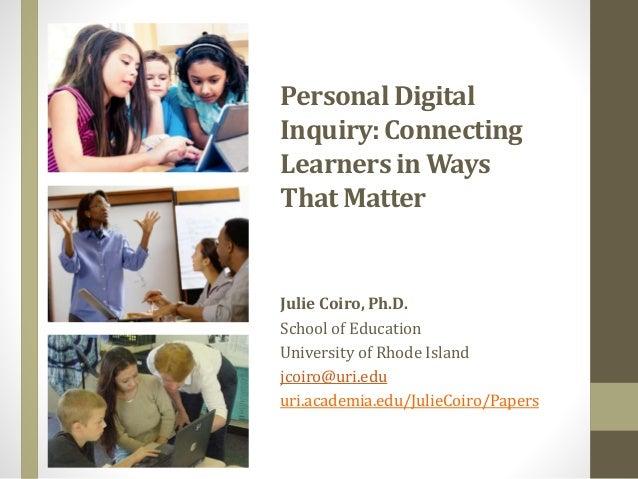 PersonalDigital Inquiry: Connecting Learnersin Ways That Matter Julie Coiro, Ph.D. School of Education University of Rhode...