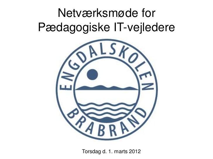 Netværksmøde forPædagogiske IT-vejledere       Torsdag d. 1. marts 2012