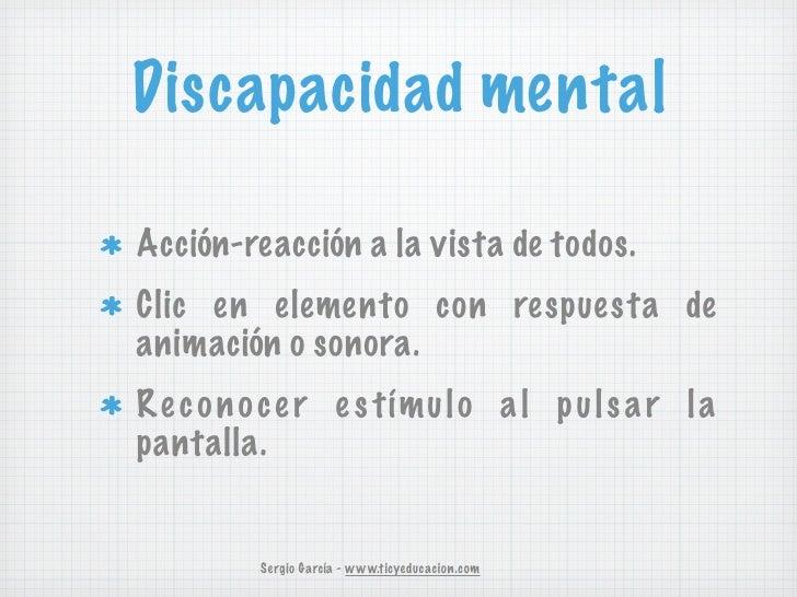 Discapacidad mentalAcción-reacción a la vista de todos.Clic en elemento con respuesta deanimación o sonora.R e c o n o c e...