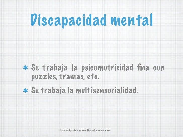 Discapacidad mentalSe trabaja la psicomotricidad fina conpuzzles, tramas, etc.Se trabaja la multisensorialidad.        Serg...