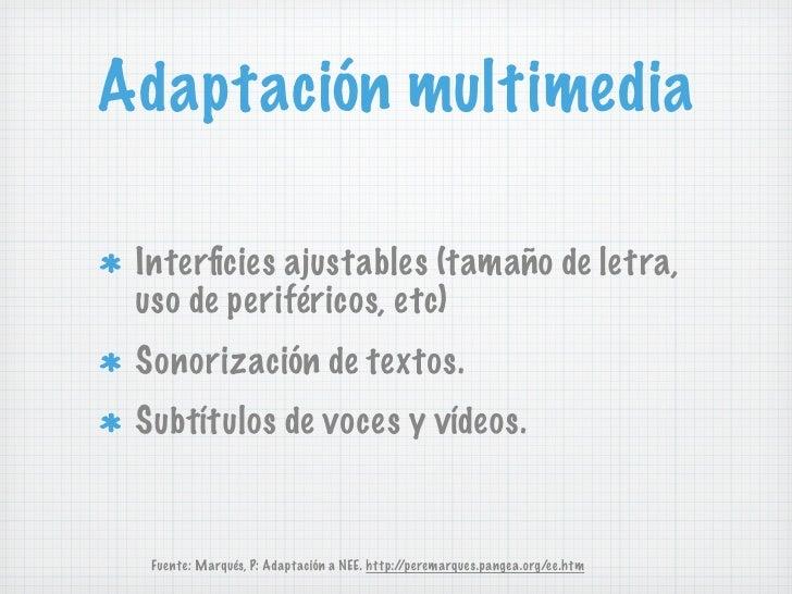 Adaptación multimedia Interficies ajustables (tamaño de letra, uso de periféricos, etc) Sonorización de textos. Subtítulos ...