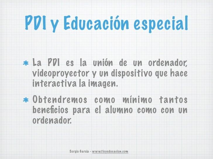 PDI y Educación especial La PDI es la unión de un ordenador, videoproyector y un dispositivo que hace interactiva la image...