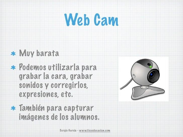 Web CamMuy barataPodemos utilizarla paragrabar la cara, grabarsonidos y corregirlos,expresiones, etc.También para capturar...