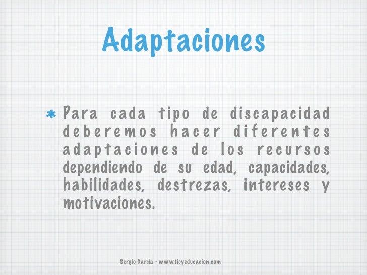 AdaptacionesPa r a c a d a t i p o de d i s c a p a c i d a ddebe remos h ace r dife re n te sadap t acione s de los re cu...