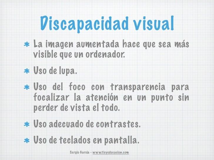 Discapacidad visualLa imagen aumentada hace que sea másvisible que un ordenador.Uso de lupa.Uso del foco con transparencia...