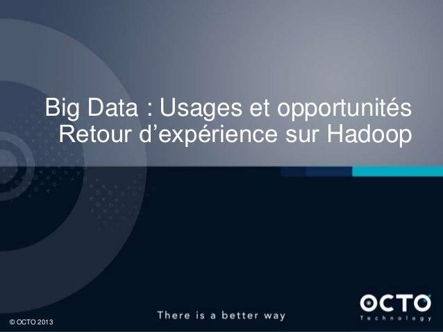 1© OCTO 2013© OCTO 2012© OCTO 2013Big Data : Usages et opportunitésRetour d'expérience sur Hadoop