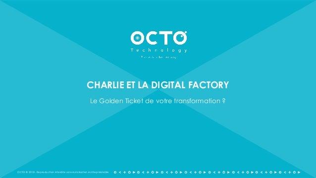 OCTO © 2018 - Reproduction interdite sans autorisation écrite préalable CHARLIE ET LA DIGITAL FACTORY Le Golden Ticket de ...