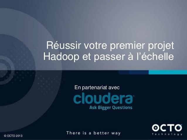 1© OCTO 2013© OCTO 2012© OCTO 2013Réussir votre premier projetHadoop et passer à l'échelleEn partenariat avec