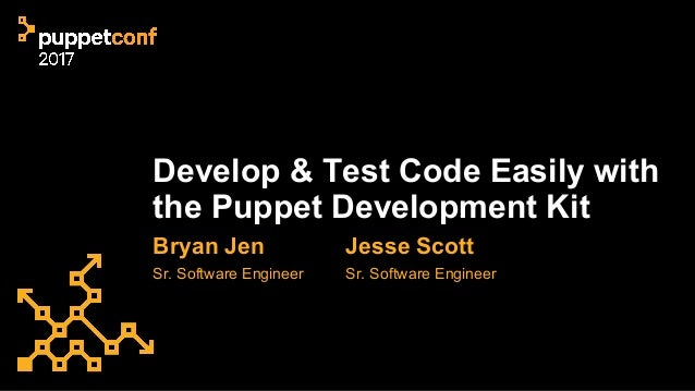 Develop & Test Code Easily with the Puppet Development Kit Bryan Jen Sr. Software Engineer Jesse Scott Sr. Software Engine...