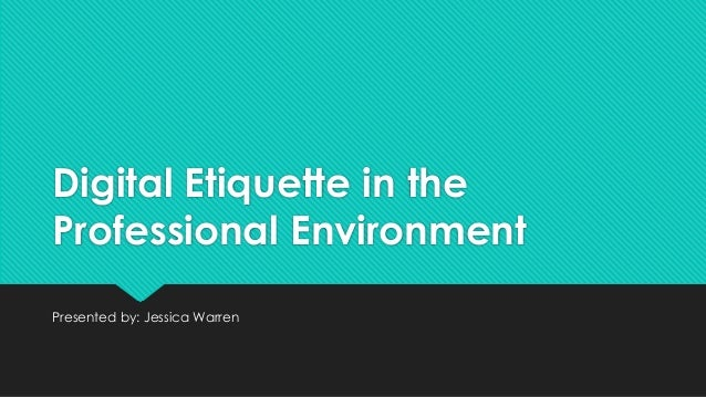 Digital Etiquette in the Professional Environment Presented by: Jessica Warren