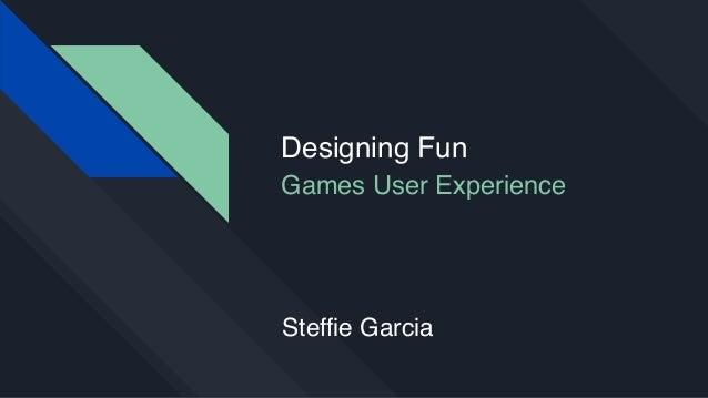 Designing Fun Games User Experience Steffie Garcia