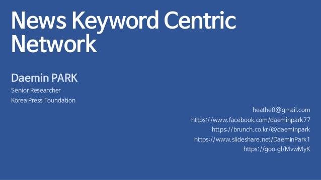 News Keyword Centric Network Daemin PARK Senior Researcher Korea Press Foundation heathe0@gmail.com https://www.facebook.c...