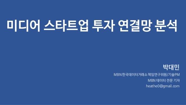 미디어 스타트업 투자 연결망 분석 박대민 MBN 한국데이터거래소책임연구위원/기술PM MBN 데이터 전문 기자 heathe0@gmail.com