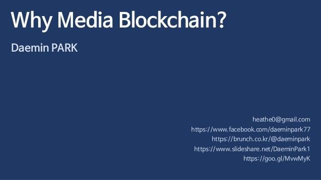 Why Media Blockchain? Daemin PARK heathe0@gmail.com https://www.facebook.com/daeminpark77 https://brunch.co.kr/@daeminpark...