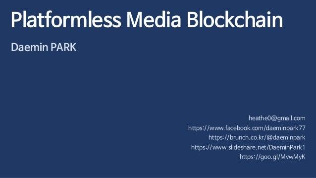 Platformless Media Blockchain Daemin PARK heathe0@gmail.com https://www.facebook.com/daeminpark77 https://brunch.co.kr/@da...