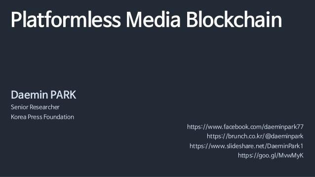 Platformless Media Blockchain Daemin PARK Senior Researcher Korea Press Foundation https://www.facebook.com/daeminpark77 h...