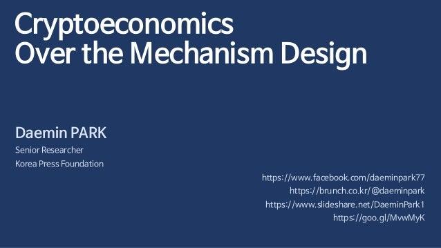 Cryptoeconomics Over the Mechanism Design Daemin PARK Senior Researcher Korea Press Foundation https://www.facebook.com/da...