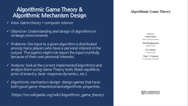 Algorithmic Game Theory & Algorithmic Mechanism Design  Area: Game theory + computer science  Objective: Understanding a...