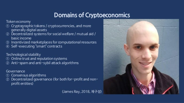 Domains of Cryptoeconomics Token economy ① Cryptographic tokens / cryptocurrencies, and more generally digital assets ② De...