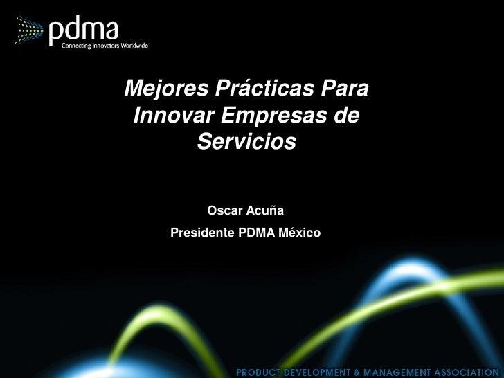 Mejores Prácticas Para Innovar Empresas de       Servicios           Oscar Acuña     Presidente PDMA México