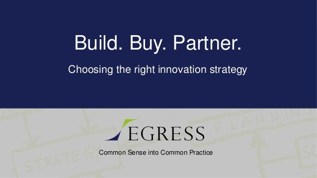 Common Sense into Common Practice Build. Buy. Partner. Choosing the right innovation strategy