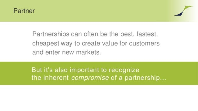Partner Partnerships can often be the best, fastest, cheapest way to create value for customers and enter new markets. But...