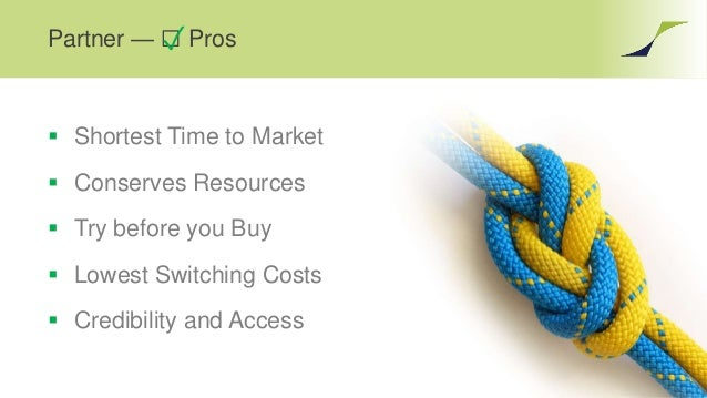 Partner — ☐ Pros  Shortest Time to Market  Conserves Resources  Try before you Buy  Lowest Switching Costs  Credibili...