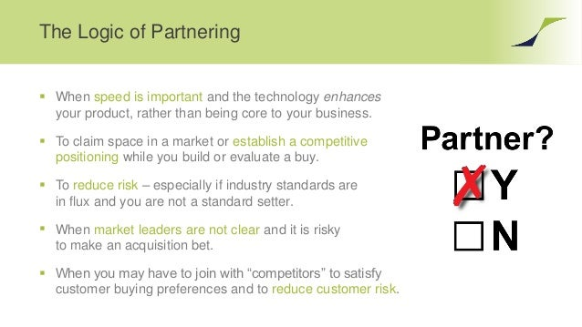 The Logic of Partnering  When speed is important and the technology enhances your product, rather than being core to your...