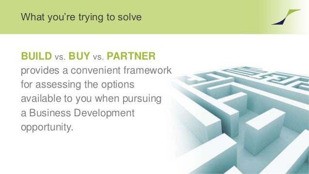 What you're trying to solve BUILD vs. BUY vs. PARTNER provides a convenient framework for assessing the options available ...