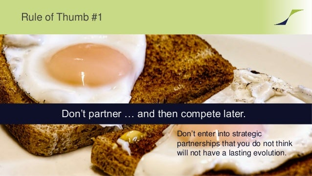 Rule of Thumb #1 Don't enter into strategic partnerships that you do not think will not have a lasting evolution. Don't pa...