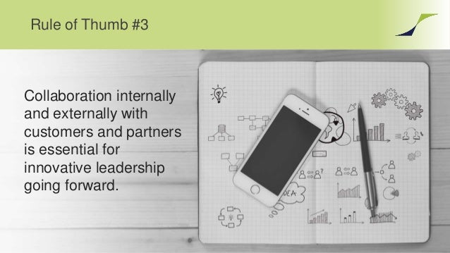 Rule of Thumb #3 Collaboration internally and externally with customers and partners is essential for innovative leadershi...