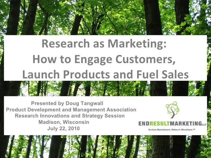 Research as Marketing:  How to Engage Customers,  Launch Products and Fuel Sales Presented by Doug Tangwall Product Develo...