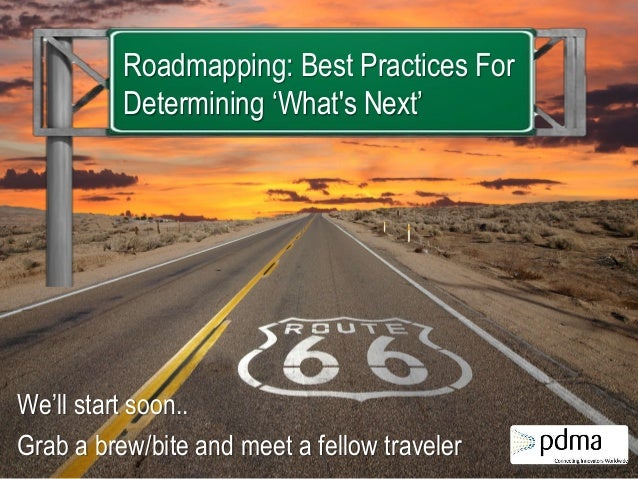 Roadmapping: Best Practices For Determining 'What's Next'  We'll start soon.. Grab a brew/bite and meet a fellow traveler