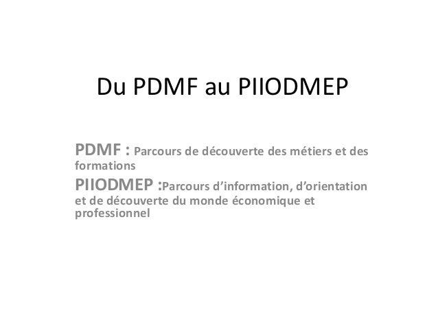 Du PDMF au PIIODMEP  PDMF : Parcours de découverte des métiers et des  formations  PIIODMEP :Parcours d'information, d'ori...