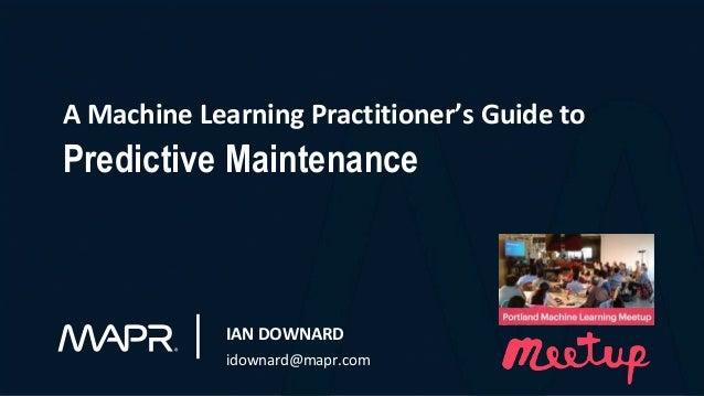 A Machine Learning Practitioner's Guide to Predictive Maintenance IAN DOWNARD idownard@mapr.com
