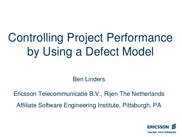 Controlling Project Performance by Using a Defect Model Ben Linders Ericsson Telecommunicatie B.V., Rijen The Netherlands ...